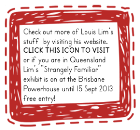 "Icon with text: Check out more of Louis Lim's stuff  by visiting his website.  CLICK THIS ICON TO VISIT or if you are in Queensland Lim's ""Strangely Familiar"" exhibit is on at the Brisbane Powerhouse until 15 Sept 2013 free entry!"