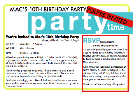 "screen grab of party invitation. text says: You're invited to Mac's Birthday party along with all the Grade 4 boys. Weather permitting we will light a ""baby bonfire"" at 5pm(ish), if grown-ups wish to come and stay for a sausage sandwich at 5pm & help look after your own kids around the fire that would be fantastic. No birthday presents required. If you want to put a gold coin in a treasure chest that we will put out, Mac can use that money towards something he wants/needs. Feel free to bring your bikes & helmets and be sure to wear your oldest clothes as we may head into the bush or go on a treasure hunt. RSVP info adds: As you can probably guess we aren't so used to those fast moving, walking & talking variety kids, so anyone wishing to hang around & lend a hand is more than welcome. Also, while the kids have confidence in Mac's ability to pass messages on to us, and it's great if they let 'him know' they are coming, can you please make sure you let us know too ;-) Please let us know of any allergies"